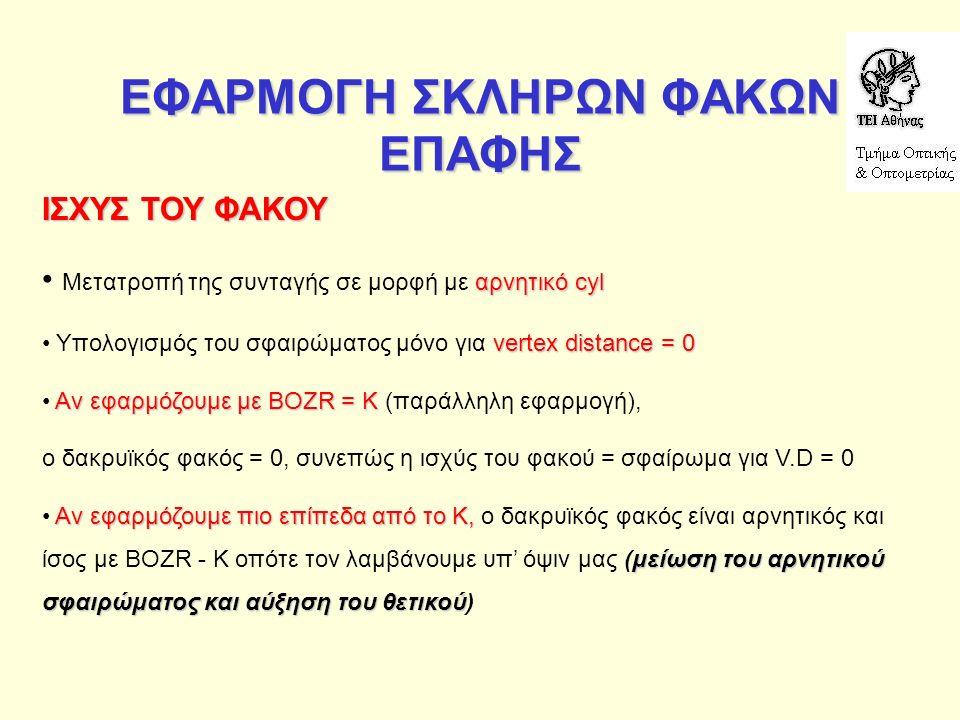 ΕΦΑΡΜΟΓΗ ΣΚΛΗΡΩΝ ΦΑΚΩΝ ΕΠΑΦΗΣ ΙΣΧΥΣ ΤΟΥ ΦΑΚΟΥ αρνητικό cyl Μετατροπή της συνταγής σε μορφή με αρνητικό cyl vertex distance = 0 Υπολογισμός του σφαιρώματος μόνο για vertex distance = 0 Αν εφαρμόζουμε με BOZR = Κ Αν εφαρμόζουμε με BOZR = Κ (παράλληλη εφαρμογή), ο δακρυϊκός φακός = 0, συνεπώς η ισχύς του φακού = σφαίρωμα για V.D = 0 Αν εφαρμόζουμε πιο επίπεδα από το Κ, μείωση του αρνητικού σφαιρώματος και αύξηση του θετικού Αν εφαρμόζουμε πιο επίπεδα από το Κ, ο δακρυϊκός φακός είναι αρνητικός και ίσος με BOZR - K οπότε τον λαμβάνουμε υπ' όψιν μας (μείωση του αρνητικού σφαιρώματος και αύξηση του θετικού)