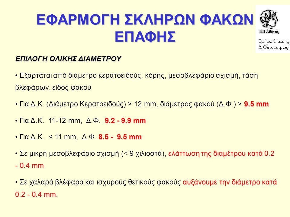 ΕΦΑΡΜΟΓΗ ΣΚΛΗΡΩΝ ΦΑΚΩΝ ΕΠΑΦΗΣ ΕΠΙΛΟΓΗ ΟΛΙΚΗΣ ΔΙΑΜΕΤΡΟΥ Εξαρτάται από διάμετρο κερατοειδούς, κόρης, μεσοβλεφάριο σχισμή, τάση βλεφάρων, είδος φακού 9.5 mm Για Δ.Κ.