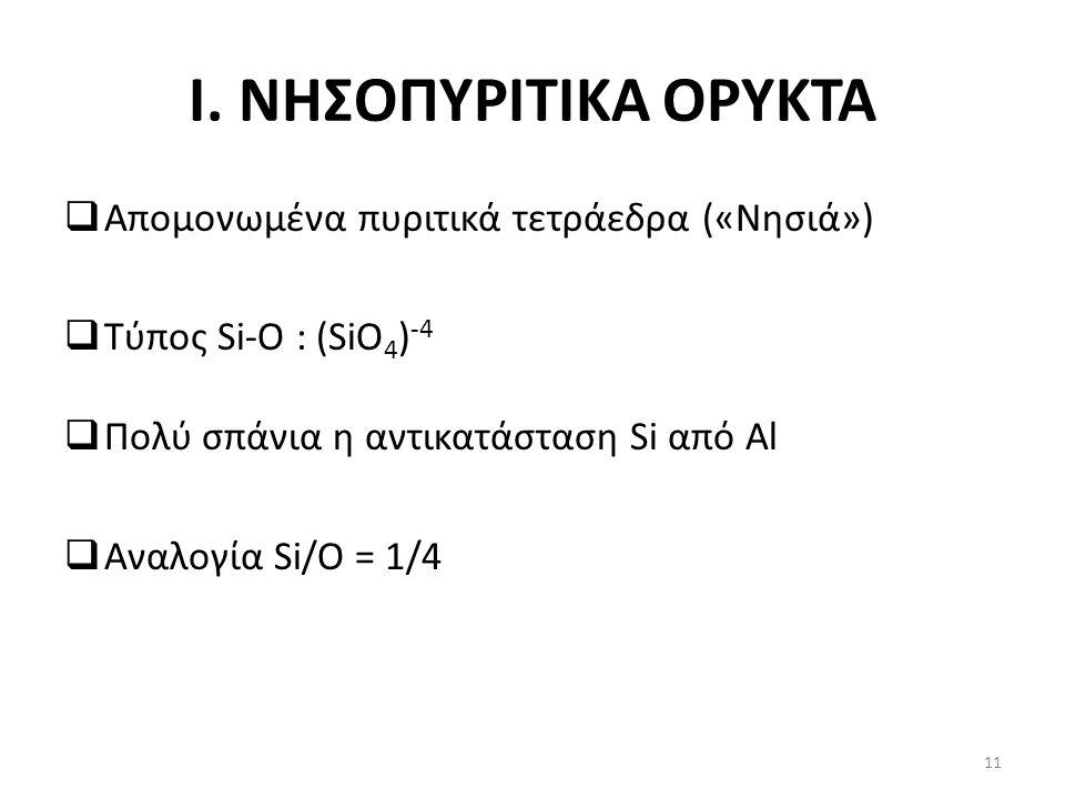 I. ΝΗΣΟΠΥΡΙΤΙΚΑ ΟΡΥΚΤΑ  Απομονωμένα πυριτικά τετράεδρα («Νησιά»)  Τύπος Si-O : (SiO 4 ) -4  Πολύ σπάνια η αντικατάσταση Si από Al  Αναλογία Si/O =