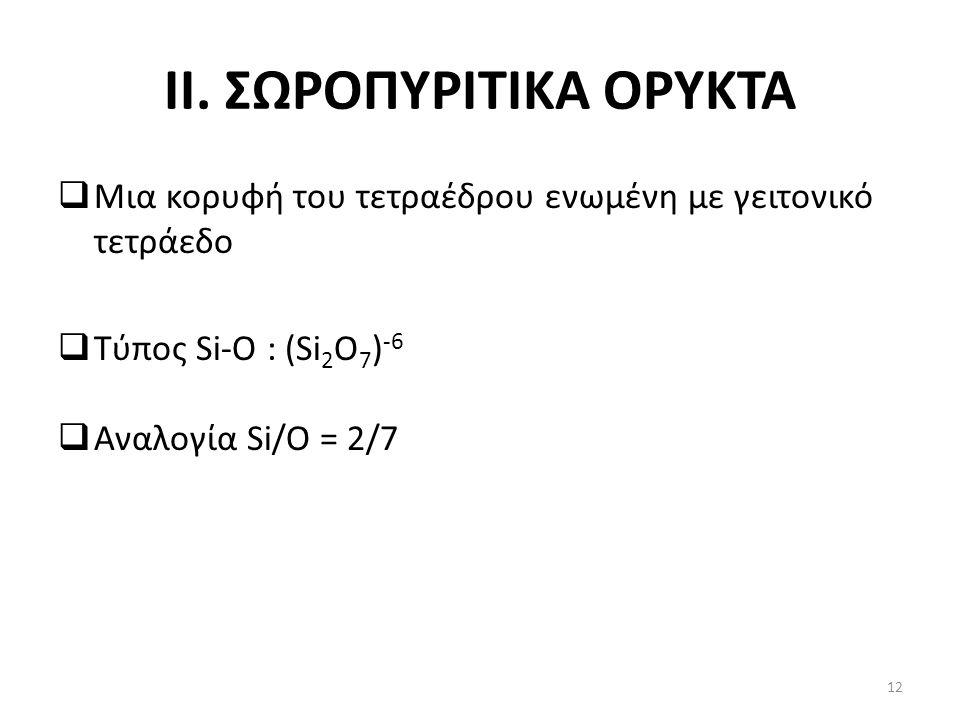 II. ΣΩΡΟΠΥΡΙΤΙΚΑ ΟΡΥΚΤΑ  Μια κορυφή του τετραέδρου ενωμένη με γειτονικό τετράεδο  Τύπος Si-O : (Si 2 O 7 ) -6  Αναλογία Si/O = 2/7 12