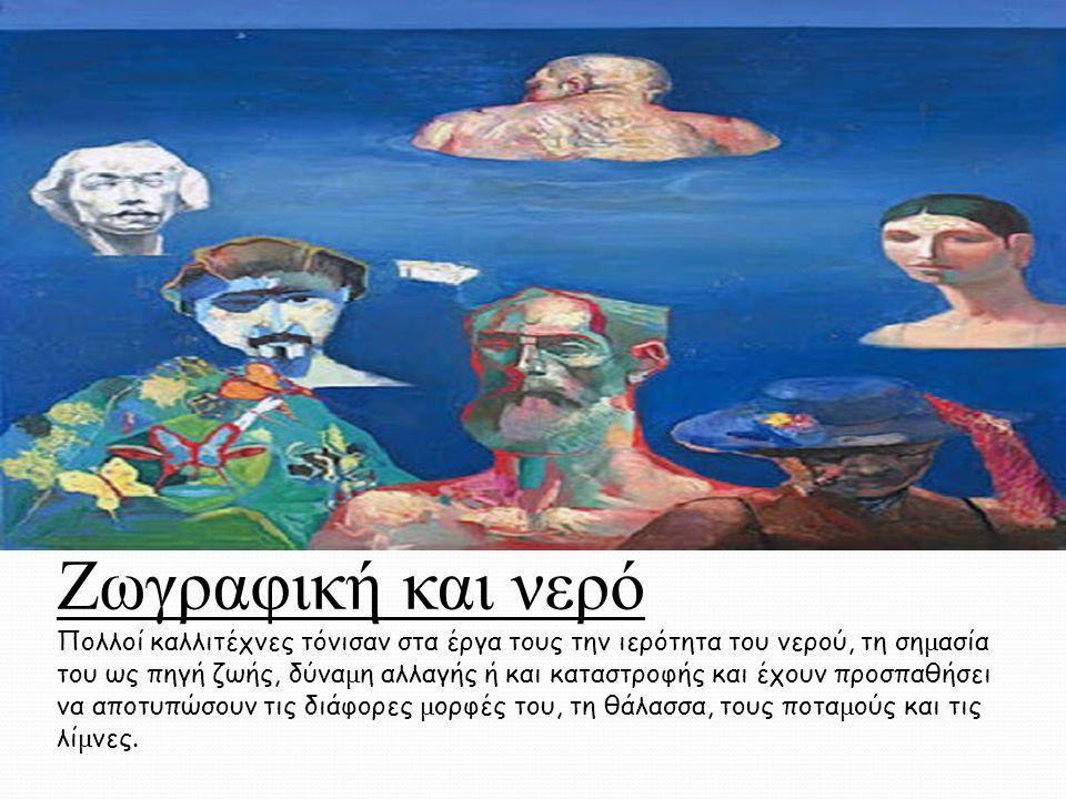 Ζωγραφική και νερό Πολλοί καλλιτέχνες τόνισαν στα έργα τους την ιερότητα του νερού, τη ση µ ασία του ως πηγή ζωής, δύνα µ η αλλαγής ή και καταστροφής και έχουν προσπαθήσει να αποτυπώσουν τις διάφορες µ ορφές του, τη θάλασσα, τους ποτα µ ούς και τις λί µ νες.