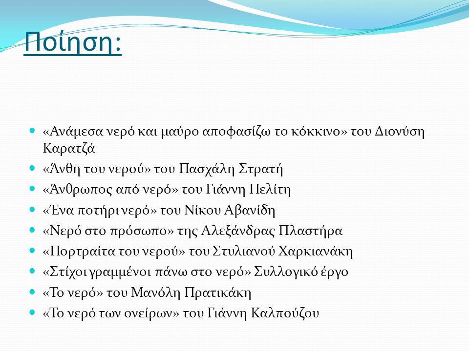 Ποίηση: «Ανάμεσα νερό και μαύρο αποφασίζω το κόκκινο» του Διονύση Καρατζά «Άνθη του νερού» του Πασχάλη Στρατή «Άνθρωπος από νερό» του Γιάννη Πελίτη «Ένα ποτήρι νερό» του Νίκου Αβανίδη «Νερό στο πρόσωπο» της Αλεξάνδρας Πλαστήρα «Πορτραίτα του νερού» του Στυλιανού Χαρκιανάκη «Στίχοι γραμμένοι πάνω στο νερό» Συλλογικό έργο «Το νερό» του Μανόλη Πρατικάκη «Το νερό των ονείρων» του Γιάννη Καλπούζου
