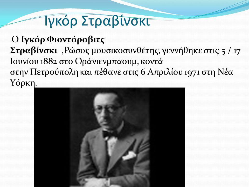 Ιγκόρ Στραβίνσκι Ο Ιγκόρ Φιοντόροβιτς Στραβίνσκι,Ρώσος μουσικοσυνθέτης, γεννήθηκε στις 5 / 17 Ιουνίου 1882 στο Οράνιενμπαουμ, κοντά στην Πετρούπολη και πέθανε στις 6 Απριλίου 1971 στη Νέα Υόρκη.