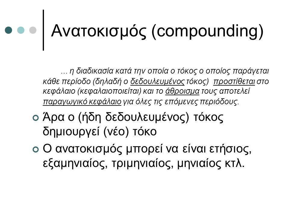 Ανατοκισμός (compounding)... η διαδικασία κατά την οποία ο τόκος ο οποίος παράγεται κάθε περίοδο (δηλαδή ο δεδουλευμένος τόκος) προστίθεται στο κεφάλα