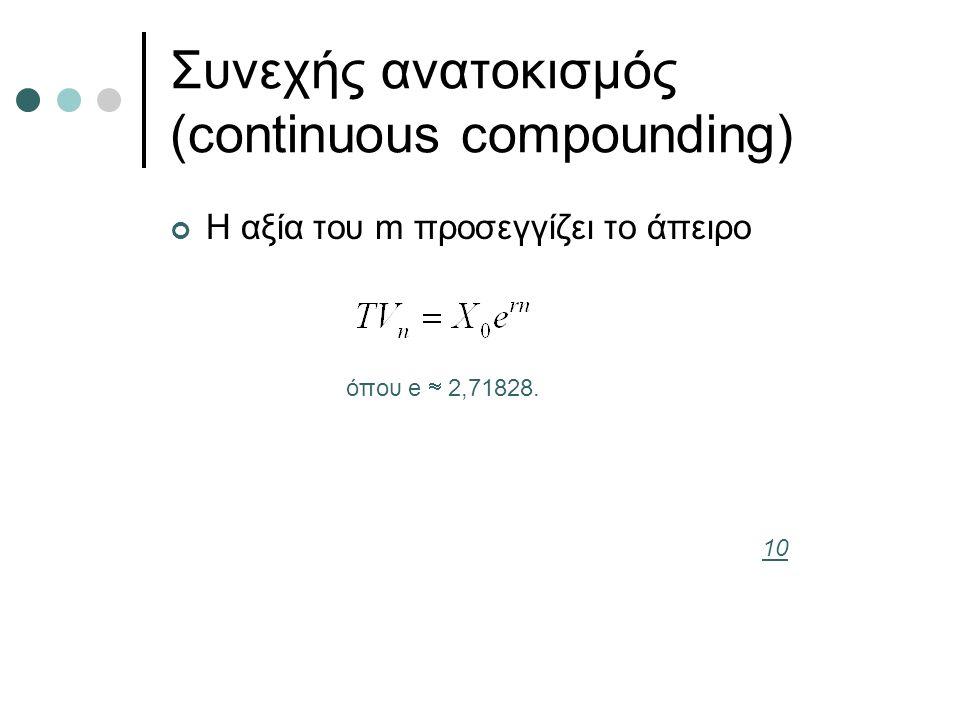 Συνεχής ανατοκισμός (continuous compounding) Η αξία του m προσεγγίζει το άπειρο όπου e  2,71828. 10