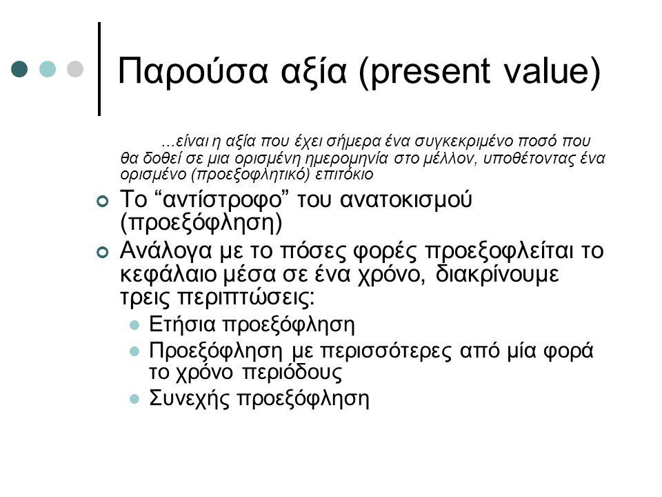 Παρούσα αξία (present value)...είναι η αξία που έχει σήμερα ένα συγκεκριμένο ποσό που θα δοθεί σε μια ορισμένη ημερομηνία στο μέλλον, υποθέτοντας ένα ορισμένο (προεξοφλητικό) επιτόκιο Το αντίστροφο του ανατοκισμού (προεξόφληση) Ανάλογα με το πόσες φορές προεξοφλείται το κεφάλαιο μέσα σε ένα χρόνο, διακρίνουμε τρεις περιπτώσεις: Ετήσια προεξόφληση Προεξόφληση με περισσότερες από μία φορά το χρόνο περιόδους Συνεχής προεξόφληση