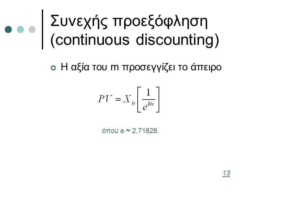 Συνεχής προεξόφληση (continuous discounting) Η αξία του m προσεγγίζει το άπειρο όπου e  2,71828. 13