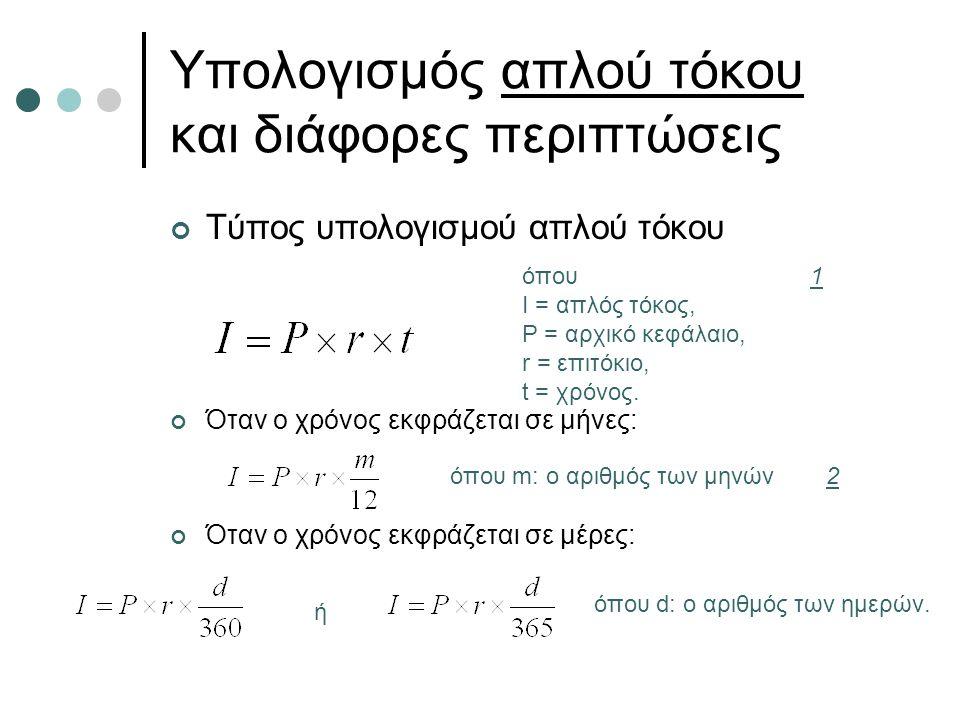 Υπολογισμός απλού τόκου και διάφορες περιπτώσεις Τύπος υπολογισμού απλού τόκου Όταν ο χρόνος εκφράζεται σε μήνες: Όταν ο χρόνος εκφράζεται σε μέρες: ό