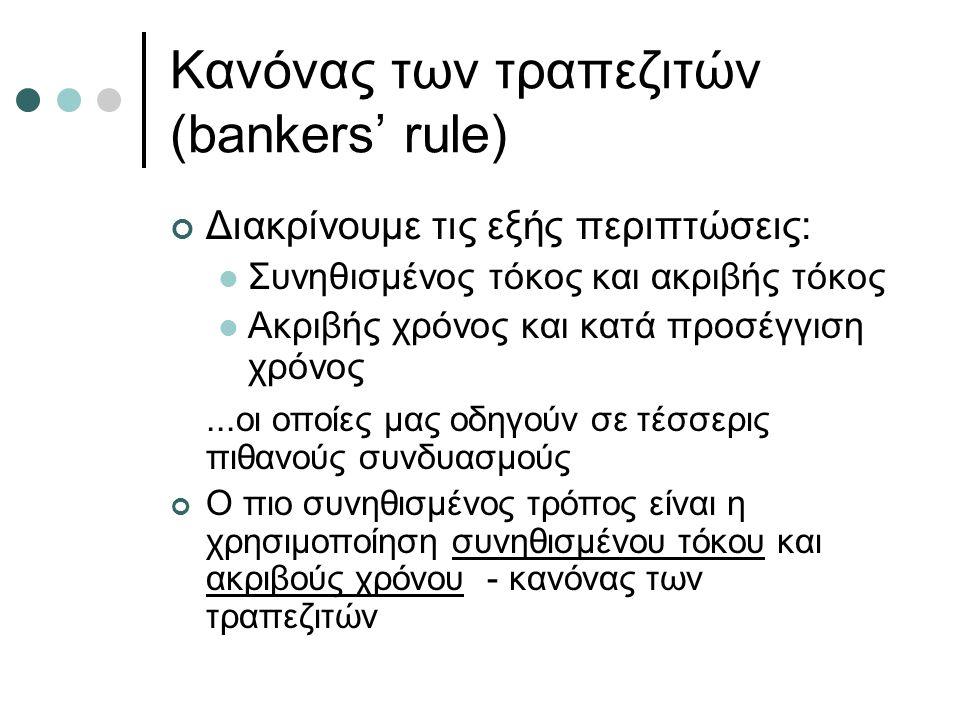 Κανόνας των τραπεζιτών (bankers' rule) Διακρίνουμε τις εξής περιπτώσεις: Συνηθισμένος τόκος και ακριβής τόκος Ακριβής χρόνος και κατά προσέγγιση χρόνος...οι οποίες μας οδηγούν σε τέσσερις πιθανούς συνδυασμούς Ο πιο συνηθισμένος τρόπος είναι η χρησιμοποίηση συνηθισμένου τόκου και ακριβούς χρόνου - κανόνας των τραπεζιτών
