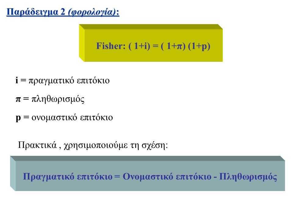 Παράδειγμα 2 (φορολογία): i = πραγματικό επιτόκιο π = πληθωρισμός p = ονομαστικό επιτόκιο Fisher: ( 1+i) = ( 1+π) (1+p) Πρακτικά, χρησιμοποιούμε τη σχέση: Πραγματικό επιτόκιο = Ονομαστικό επιτόκιο - Πληθωρισμός