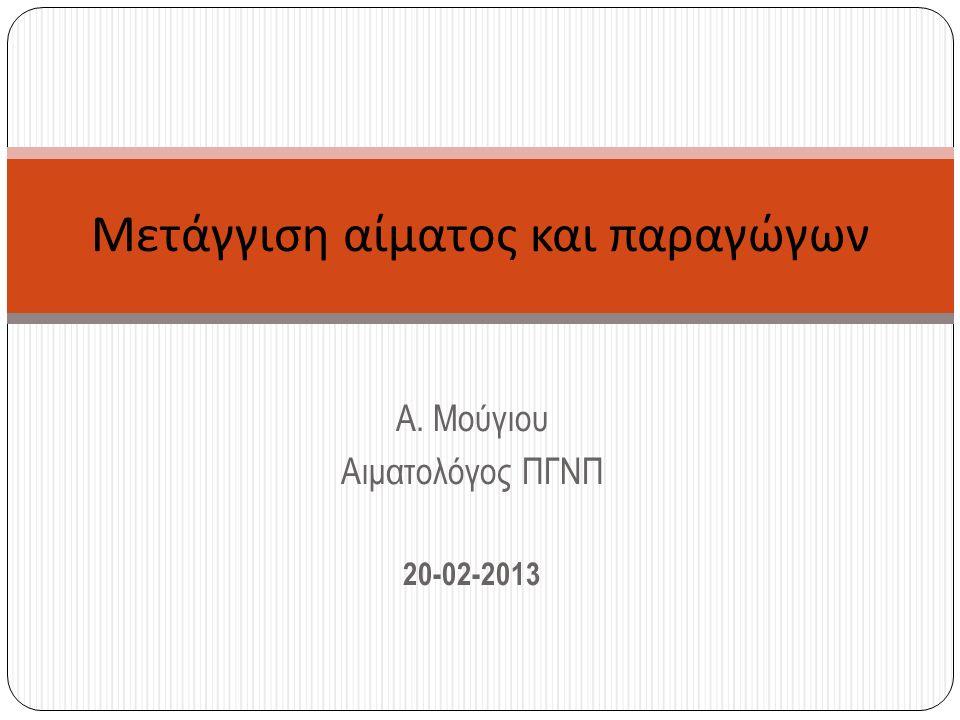 Α. Μούγιου Αιματολόγος ΠΓΝΠ 20-02-2013 Μετάγγιση αίματος και παραγώγων