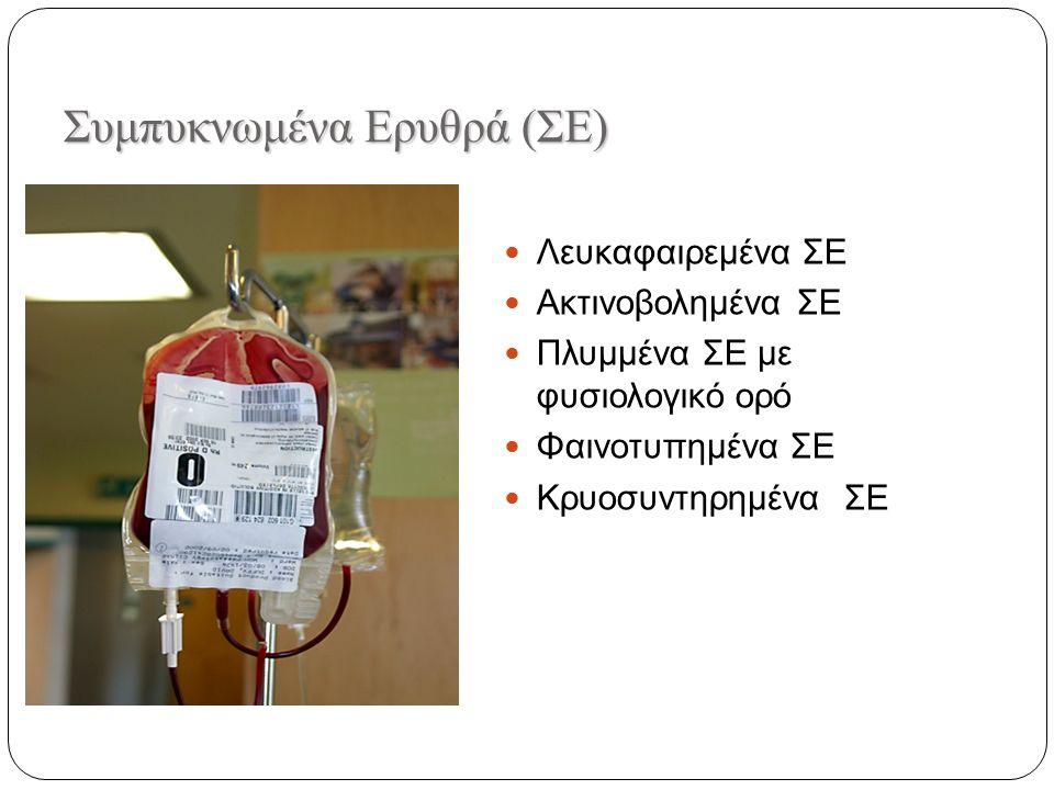 Συμπυκνωμένα Eρυθρά (ΣΕ) Λευκαφαιρεμένα ΣΕ Ακτινοβολημένα ΣΕ Πλυμμένα ΣΕ με φυσιολογικό ορό Φαινοτυπημένα ΣΕ Κρυοσυντηρημένα ΣΕ