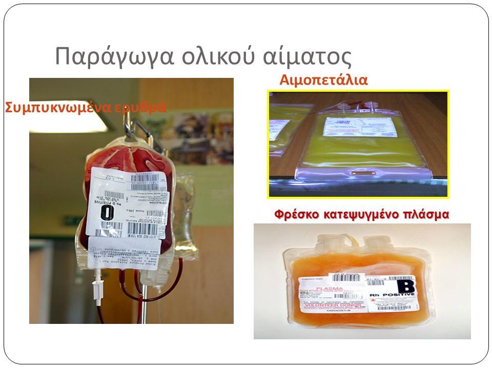 Παράγωγα ολικού αίματος Θεραπεία υποκατάστασης Συμπυκνωμένα ερυθρά : σε έλλειμα οξυγόνωσης Πλάσμα : σε αιμοστατική διαταραχή με αιμορραγία Αιμοπετάλια : σε διαταραχές αιμοπεταλίων με αιμορραγία