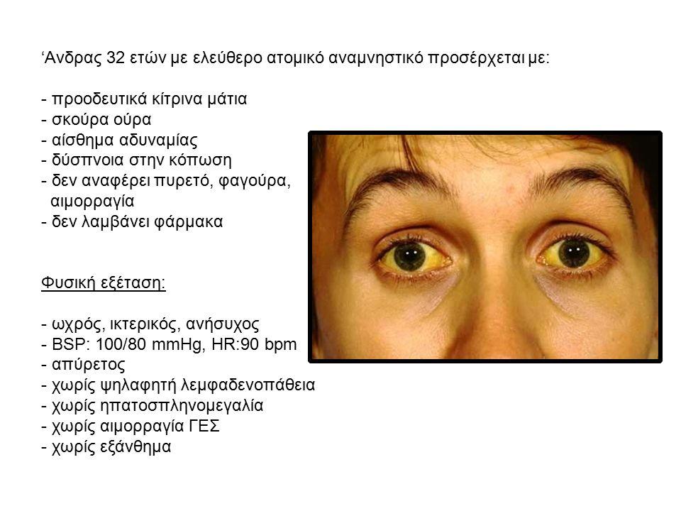'Ανδρας 32 ετών με ελεύθερο ατομικό αναμνηστικό προσέρχεται με: - προοδευτικά κίτρινα μάτια - σκούρα ούρα - αίσθημα αδυναμίας - δύσπνοια στην κόπωση - δεν αναφέρει πυρετό, φαγούρα, αιμορραγία - δεν λαμβάνει φάρμακα Φυσική εξέταση: - ωχρός, ικτερικός, ανήσυχος - BSP: 100/80 mmHg, HR:90 bpm - απύρετος - χωρίς ψηλαφητή λεμφαδενοπάθεια - χωρίς ηπατοσπληνομεγαλία - χωρίς αιμορραγία ΓΕΣ - χωρίς εξάνθημα