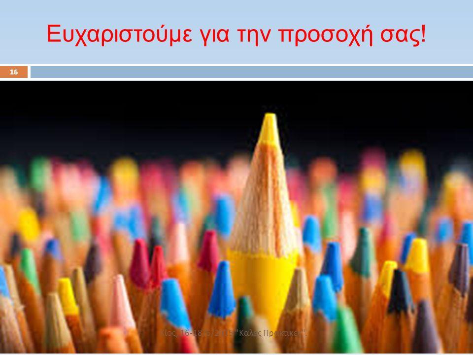 16 Ευχαριστούμε για την προσοχή σας! Χίος, 16-18/6/2015 Καλές Πρακτικές .