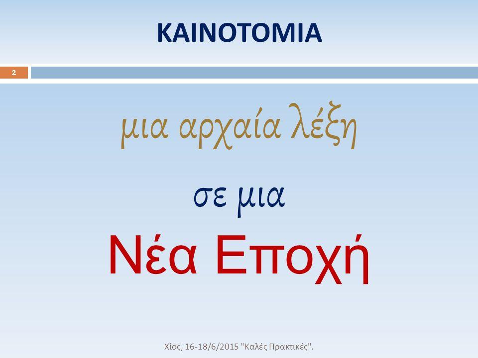 ΚΑΙΝΟΤΟΜΙΑ μια αρχαία λέξη σε μια Νέα Εποχή Χίος, 16-18/6/2015 Καλές Πρακτικές . 2