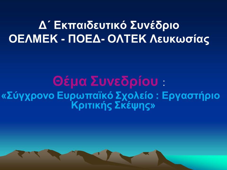 Δ΄ Εκπαιδευτικό Συνέδριο OΕΛΜΕΚ - ΠΟΕΔ- ΟΛΤΕΚ Λευκωσίας Θέμα Συνεδρίου : «Σύγχρονο Ευρωπαϊκό Σχολείο : Εργαστήριο Κριτικής Σκέψης»