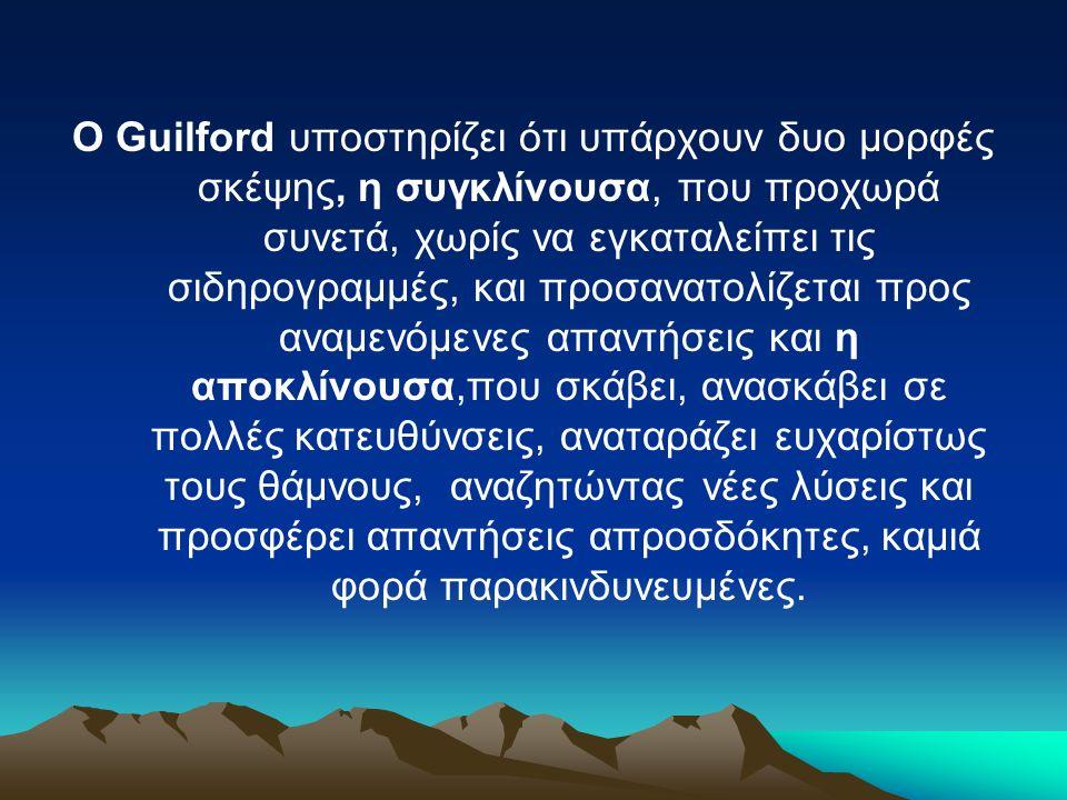 Ο Guilford υποστηρίζει ότι υπάρχουν δυο μορφές σκέψης, η συγκλίνουσα, που προχωρά συνετά, χωρίς να εγκαταλείπει τις σιδηρογραμμές, και προσανατολίζεται προς αναμενόμενες απαντήσεις και η αποκλίνουσα,που σκάβει, ανασκάβει σε πολλές κατευθύνσεις, αναταράζει ευχαρίστως τους θάμνους, αναζητώντας νέες λύσεις και προσφέρει απαντήσεις απροσδόκητες, καμιά φορά παρακινδυνευμένες.