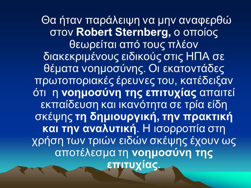 Θα ήταν παράλειψη να μην αναφερθώ στον Robert Sternberg, ο οποίος θεωρείται από τους πλέον διακεκριμένους ειδικούς στις ΗΠΑ σε θέματα νοημοσύνης. Οι ε