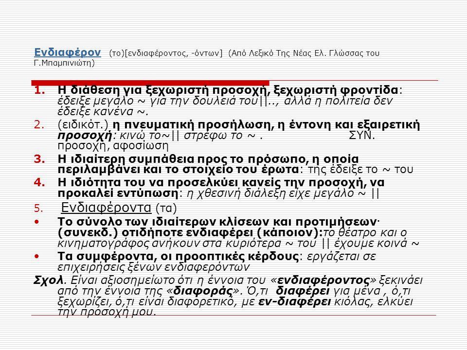 ΕνδιαφέρονΕνδιαφέρον (το)[ενδιαφέροντος, -όντων] (Από Λεξικό Της Νέας Ελ. Γλώσσας του Γ.Μπαμπινιώτη) 1.Η διάθεση για ξεχωριστή προσοχή, ξεχωριστή φρον