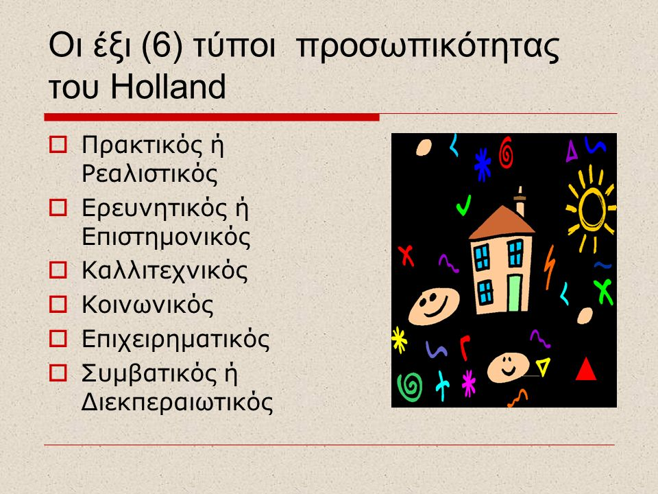 Oι έξι (6) τύποι προσωπικότητας του Holland  Πρακτικός ή Ρεαλιστικός  Ερευνητικός ή Επιστημονικός  Καλλιτεχνικός  Κοινωνικός  Επιχειρηματικός  Συμβατικός ή Διεκπεραιωτικός