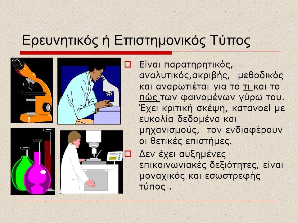 Ερευνητικός ή Επιστημονικός Τύπος  Είναι παρατηρητικός, αναλυτικός,ακριβής, μεθοδικός και αναρωτιέται για το τι και το πώς των φαινομένων γύρω του. Έ