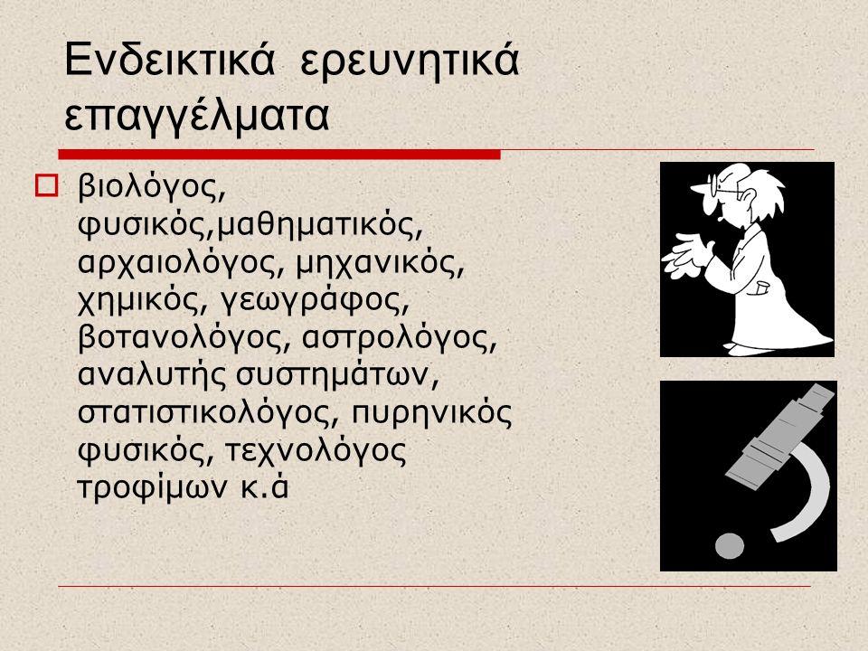 Ενδεικτικά ερευνητικά επαγγέλματα  βιολόγος, φυσικός,μαθηματικός, αρχαιολόγος, μηχανικός, χημικός, γεωγράφος, βοτανολόγος, αστρολόγος, αναλυτής συστη