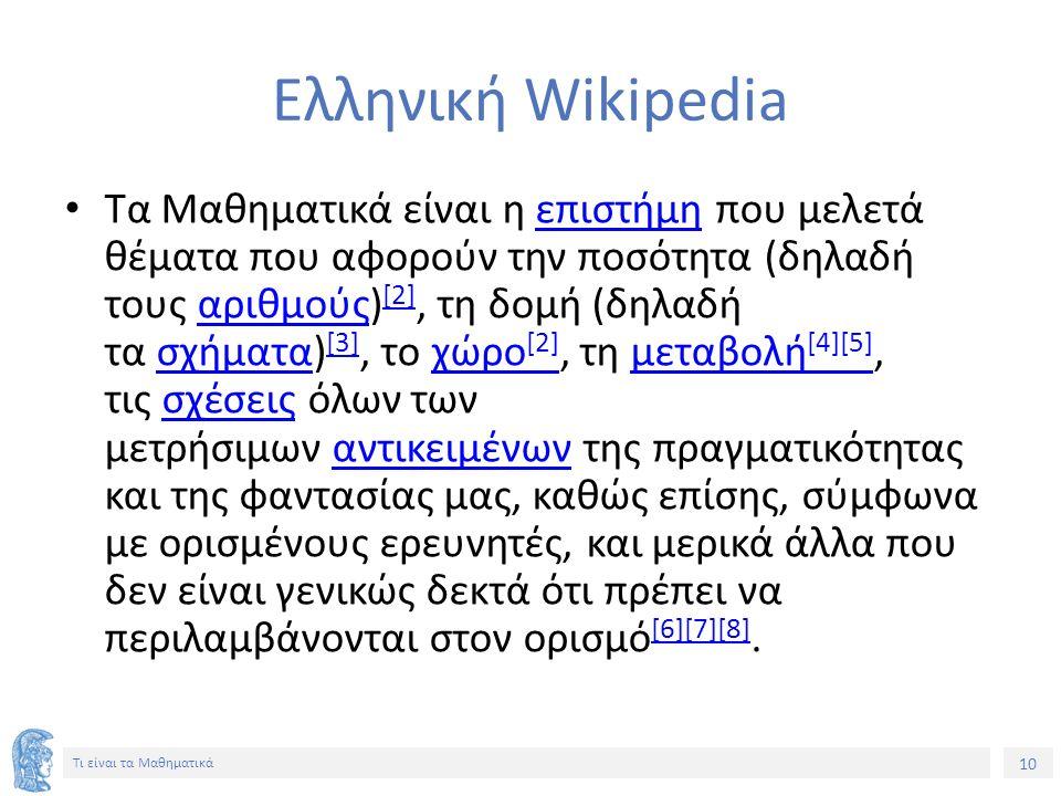 10 Τι είναι τα Μαθηματικά Ελληνική Wikipedia Τα Μαθηματικά είναι η επιστήμη που μελετά θέματα που αφορούν την ποσότητα (δηλαδή τους αριθμούς) [2], τη δομή (δηλαδή τα σχήματα) [3], το χώρο [2], τη μεταβολή [4][5], τις σχέσεις όλων των μετρήσιμων αντικειμένων της πραγματικότητας και της φαντασίας μας, καθώς επίσης, σύμφωνα με ορισμένους ερευνητές, και μερικά άλλα που δεν είναι γενικώς δεκτά ότι πρέπει να περιλαμβάνονται στον ορισμό [6][7][8].επιστήμηαριθμούς [2]σχήματα [3]χώρο [2]μεταβολή [4][5]σχέσειςαντικειμένων [6][7][8]