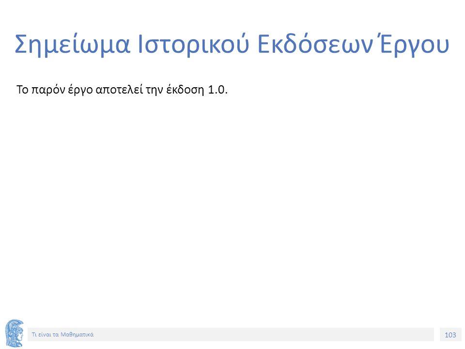 103 Τι είναι τα Μαθηματικά Σημείωμα Ιστορικού Εκδόσεων Έργου Το παρόν έργο αποτελεί την έκδοση 1.0.
