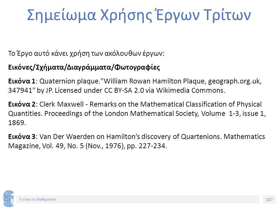 107 Τι είναι τα Μαθηματικά Σημείωμα Χρήσης Έργων Τρίτων Το Έργο αυτό κάνει χρήση των ακόλουθων έργων: Εικόνες/Σχήματα/Διαγράμματα/Φωτογραφίες Εικόνα 1: Quaternion plaque. William Rowan Hamilton Plaque, geograph.org.uk, 347941 by JP.