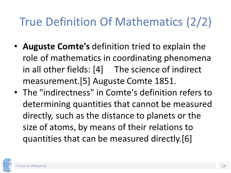 14 Τι είναι τα Μαθηματικά True Definition Of Mathematics (2/2) Auguste Comte s definition tried to explain the role of mathematics in coordinating phenomena in all other fields: [4] The science of indirect measurement.[5] Auguste Comte 1851.