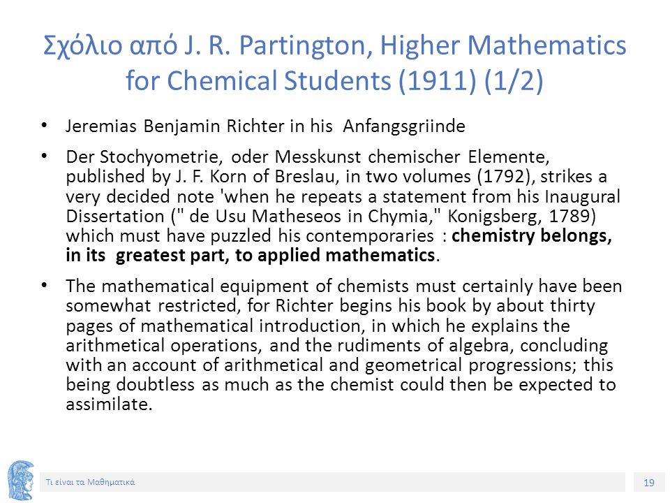 19 Τι είναι τα Μαθηματικά Σχόλιο από J. R. Partington, Higher Mathematics for Chemical Students (1911) (1/2) Jeremias Benjamin Richter in his Anfangsg
