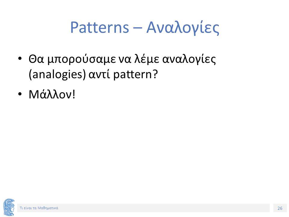26 Τι είναι τα Μαθηματικά Patterns – Αναλογίες Θα μπορούσαμε να λέμε αναλογίες (analogies) αντί pattern.