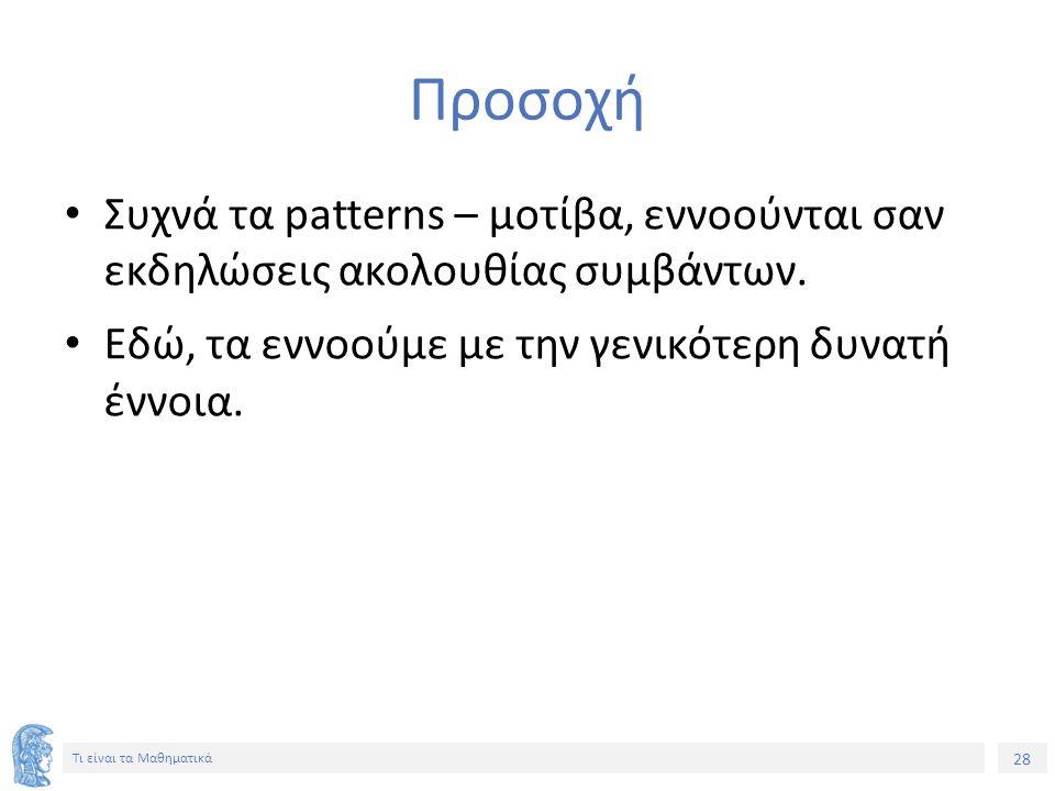 28 Τι είναι τα Μαθηματικά Προσοχή Συχνά τα patterns – μοτίβα, εννοούνται σαν εκδηλώσεις ακολουθίας συμβάντων.