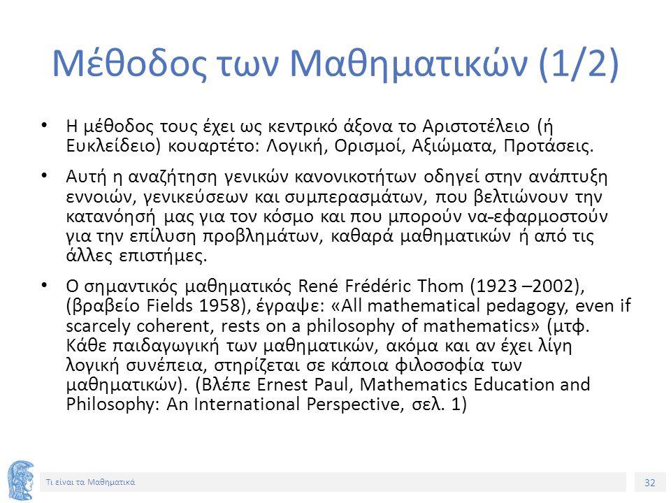 32 Τι είναι τα Μαθηματικά Μέθοδος των Μαθηματικών (1/2) Η μέθοδος τους έχει ως κεντρικό άξονα το Αριστοτέλειο (ή Ευκλείδειο) κουαρτέτο: Λογική, Ορισμοί, Αξιώματα, Προτάσεις.