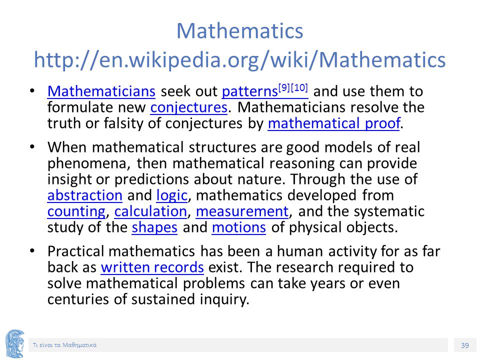 39 Τι είναι τα Μαθηματικά Mathematics http://en.wikipedia.org/wiki/Mathematics Mathematicians seek out patterns [9][10] and use them to formulate new conjectures.
