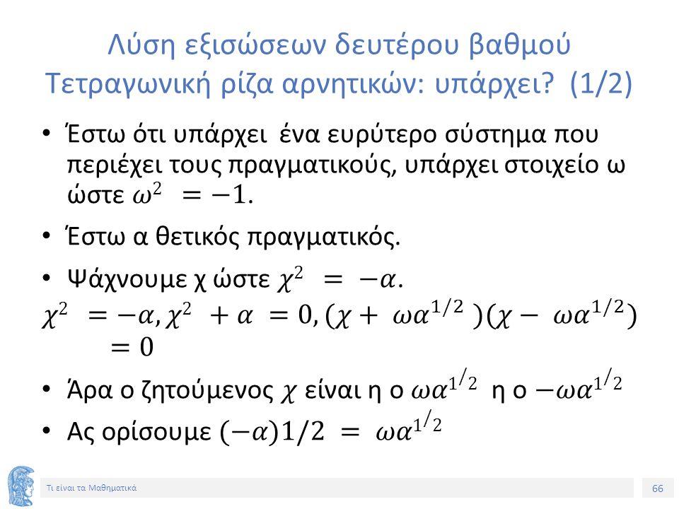 66 Τι είναι τα Μαθηματικά Λύση εξισώσεων δευτέρου βαθμού Τετραγωνική ρίζα αρνητικών: υπάρχει (1/2)