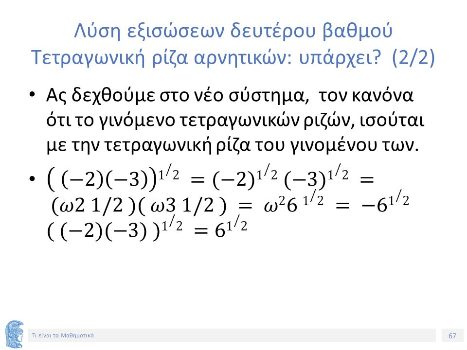 67 Τι είναι τα Μαθηματικά Λύση εξισώσεων δευτέρου βαθμού Τετραγωνική ρίζα αρνητικών: υπάρχει (2/2)