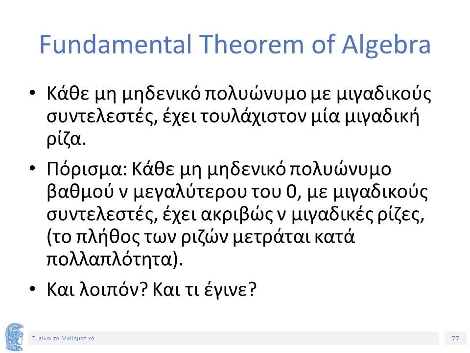 77 Τι είναι τα Μαθηματικά Fundamental Theorem of Algebra Κάθε μη μηδενικό πολυώνυμο με μιγαδικούς συντελεστές, έχει τουλάχιστον μία μιγαδική ρίζα.