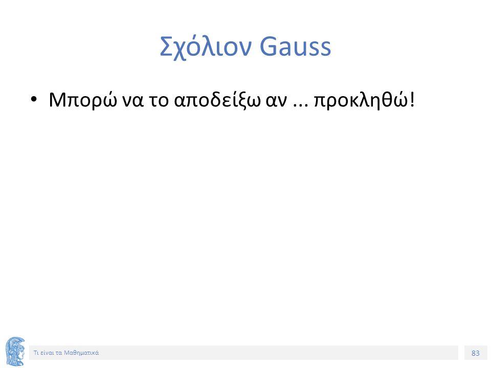 83 Τι είναι τα Μαθηματικά Σχόλιον Gauss Μπορώ να το αποδείξω αν... προκληθώ!