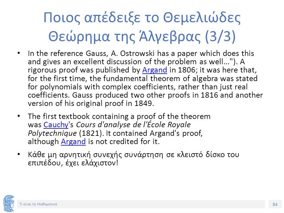 84 Τι είναι τα Μαθηματικά Ποιος απέδειξε το Θεμελιώδες Θεώρημα της Άλγεβρας (3/3) In the reference Gauss, A.