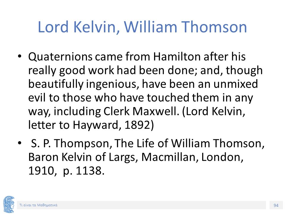 94 Τι είναι τα Μαθηματικά Lord Kelvin, William Thomson Quaternions came from Hamilton after his really good work had been done; and, though beautifully ingenious, have been an unmixed evil to those who have touched them in any way, including Clerk Maxwell.