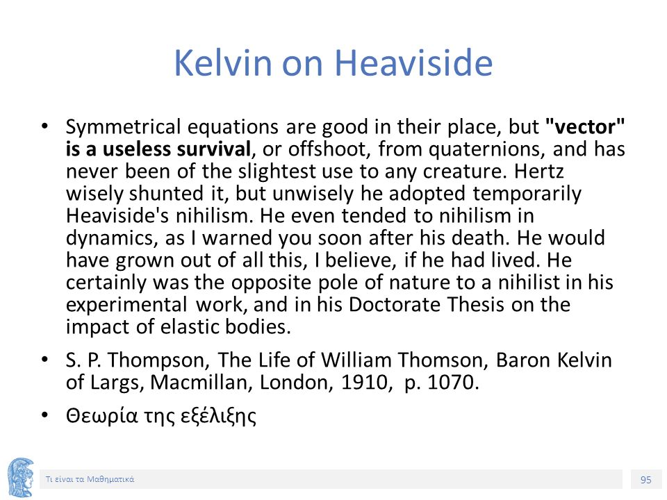 95 Τι είναι τα Μαθηματικά Kelvin on Heaviside Symmetrical equations are good in their place, but vector is a useless survival, or offshoot, from quaternions, and has never been of the slightest use to any creature.