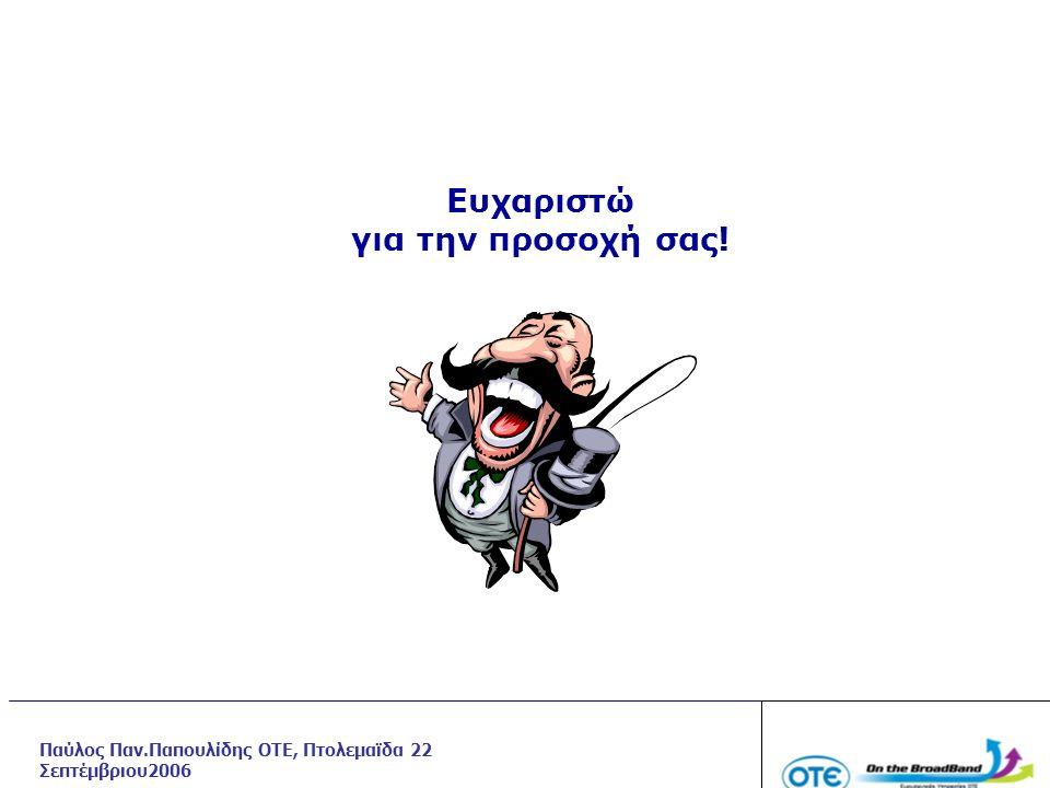 Ευχαριστώ για την προσοχή σας! Παύλος Παν.Παπουλίδης ΟΤΕ, Πτολεμαϊδα 22 Σεπτέμβριου2006
