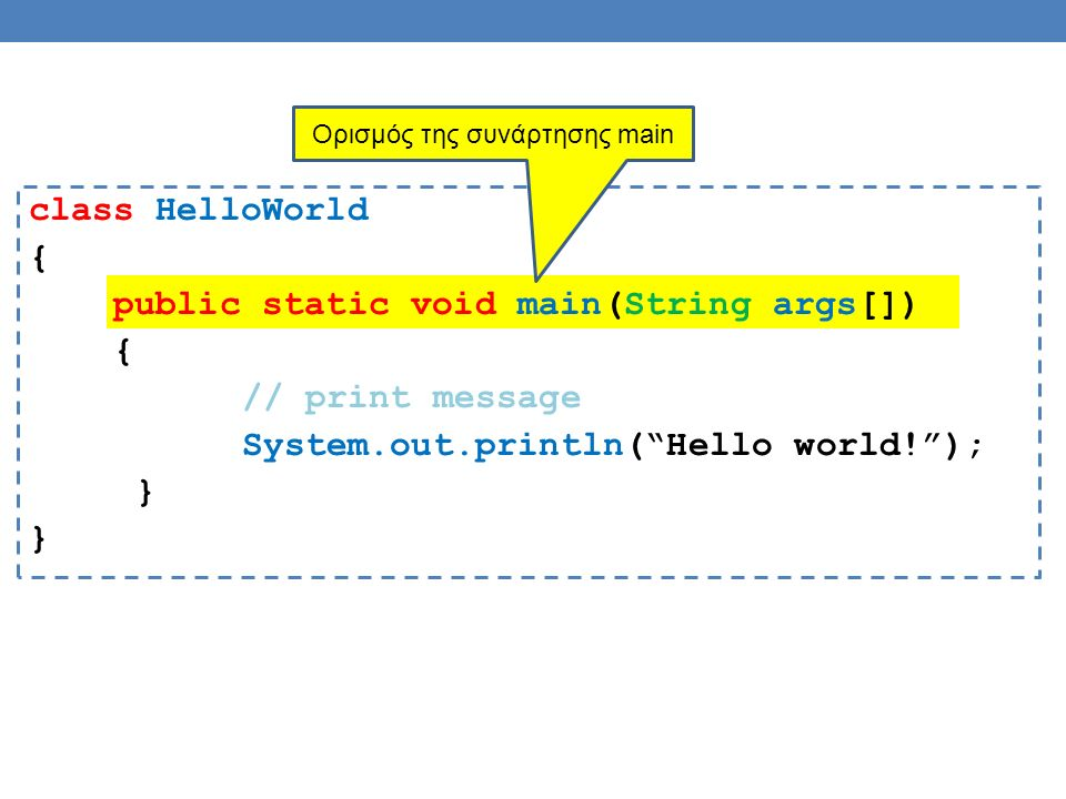 class HelloWorld { public static void main(String args[]) { // print message System.out.println( Hello world! ); } Ορισμός της συνάρτησης main