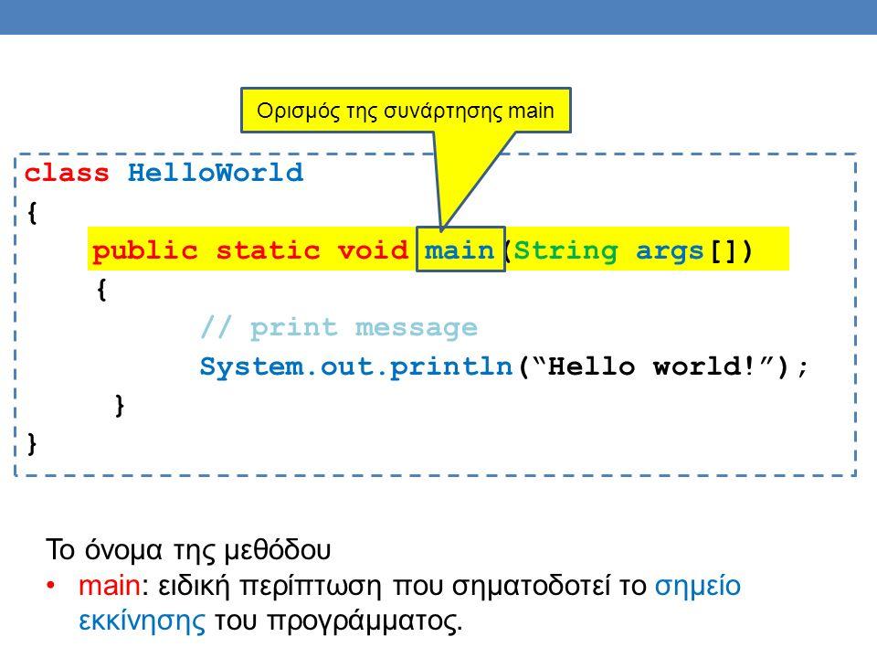 class HelloWorld { public static void main(String args[]) { // print message System.out.println( Hello world! ); } Ορισμός της συνάρτησης main Το όνομα της μεθόδου main: ειδική περίπτωση που σηματοδοτεί το σημείο εκκίνησης του προγράμματος.
