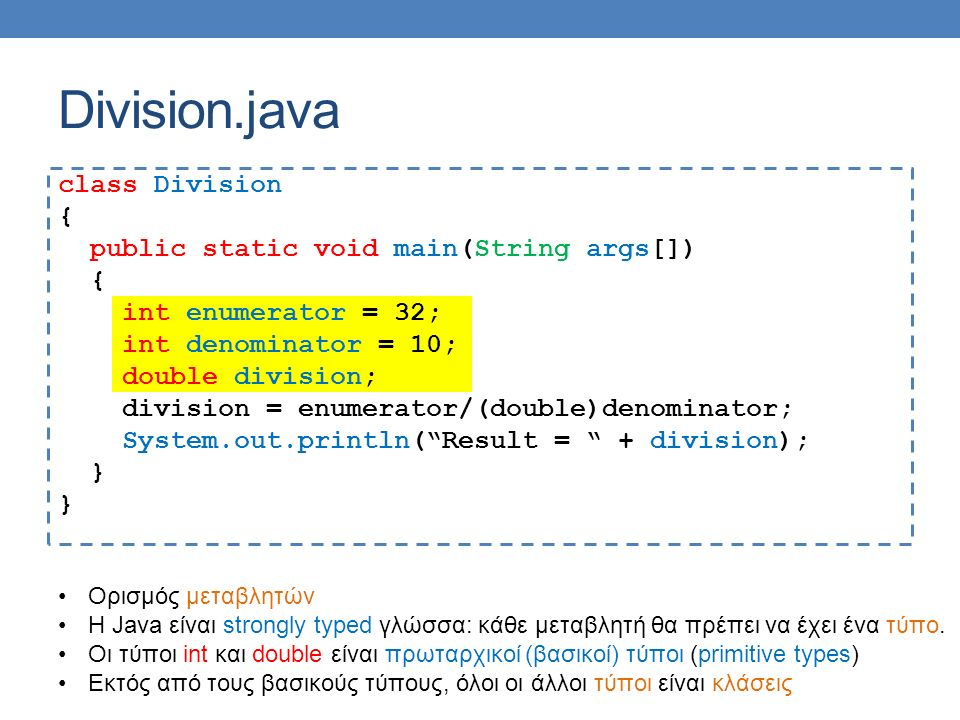 Division.java class Division { public static void main(String args[]) { int enumerator = 32; int denominator = 10; double division; division = enumerator/(double)denominator; System.out.println( Result = + division); } Ορισμός μεταβλητών Η Java είναι strongly typed γλώσσα: κάθε μεταβλητή θα πρέπει να έχει ένα τύπο.