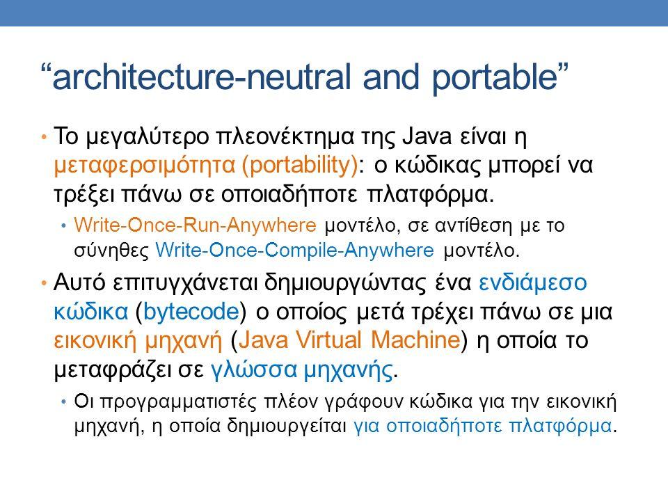 architecture-neutral and portable Το μεγαλύτερο πλεονέκτημα της Java είναι η μεταφερσιμότητα (portability): ο κώδικας μπορεί να τρέξει πάνω σε οποιαδήποτε πλατφόρμα.
