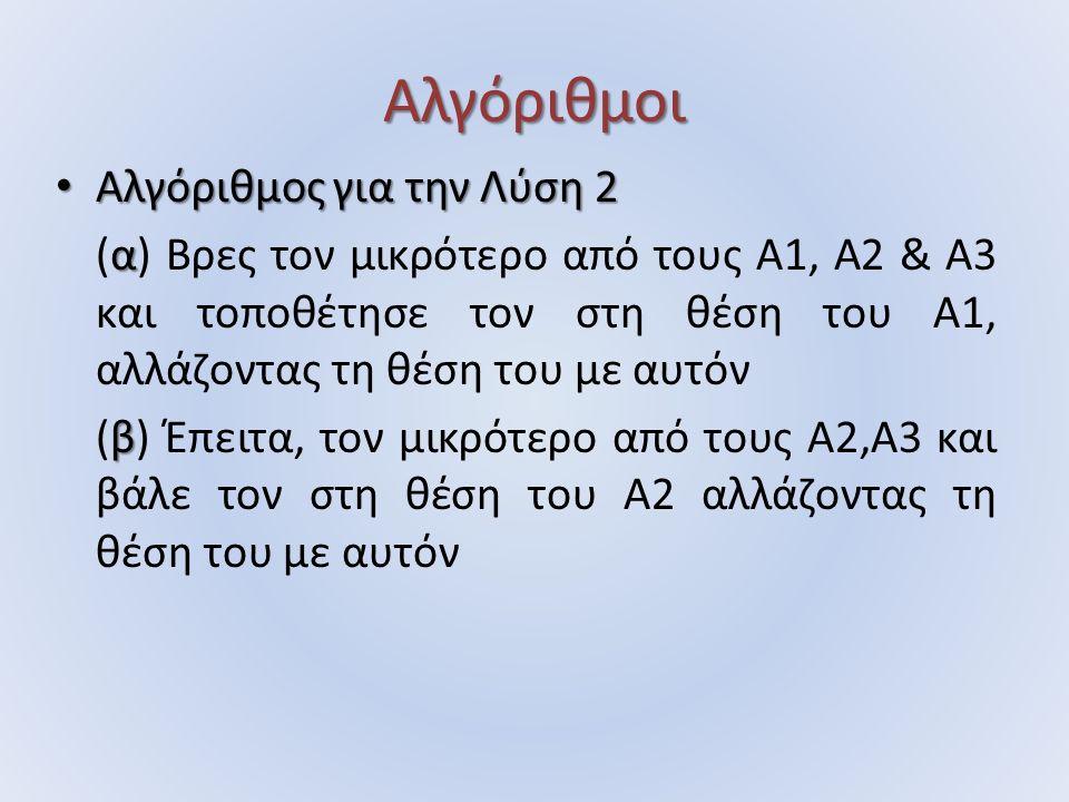 Αλγόριθμοι Αλγόριθμος για την Λύση 2 Αλγόριθμος για την Λύση 2 α (α) Βρες τον μικρότερο από τους Α1, Α2 & Α3 και τοποθέτησε τον στη θέση του Α1, αλλάζ