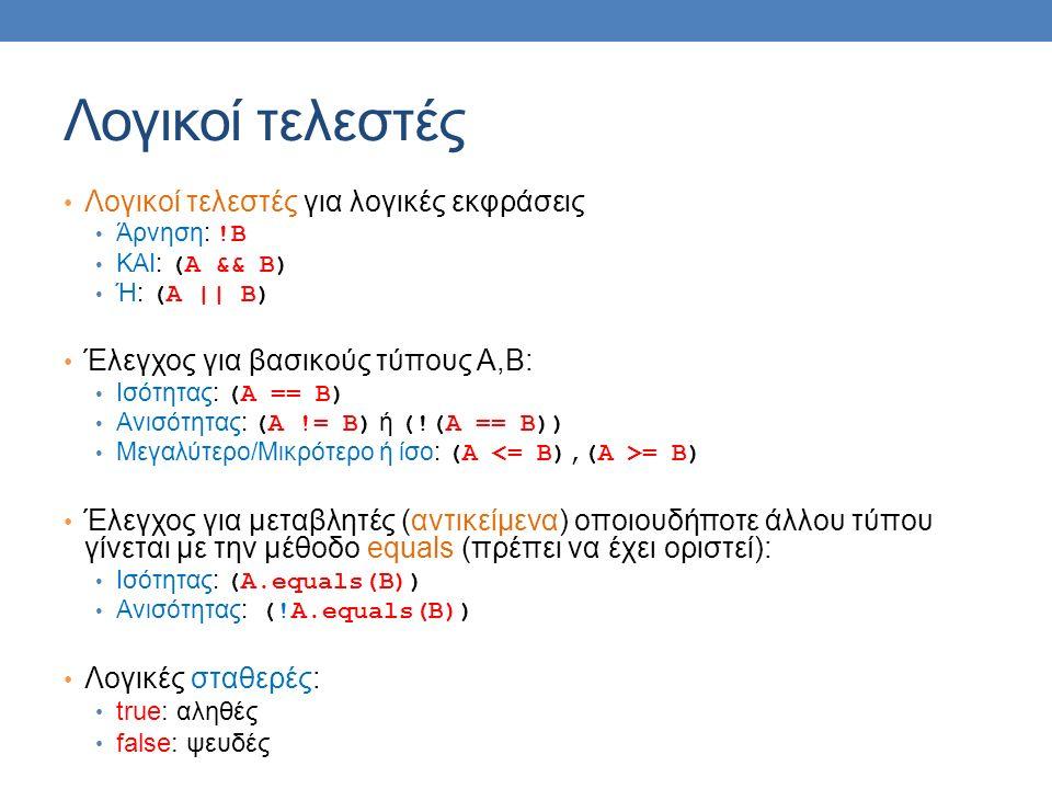 Λογικοί τελεστές Λογικοί τελεστές για λογικές εκφράσεις Άρνηση: !Β ΚΑΙ: (Α && Β) Ή: (Α || Β) Έλεγχος για βασικούς τύπους Α,Β: Ισότητας: (Α == Β) Ανισότητας: (Α != Β) ή (!(Α == Β)) Μεγαλύτερο/Μικρότερο ή ίσο: (Α = Β) Έλεγχος για μεταβλητές (αντικείμενα) οποιουδήποτε άλλου τύπου γίνεται με την μέθοδο equals (πρέπει να έχει οριστεί): Ισότητας: (Α.equals(Β)) Ανισότητας: (!A.equals(Β)) Λογικές σταθερές: true: αληθές false: ψευδές
